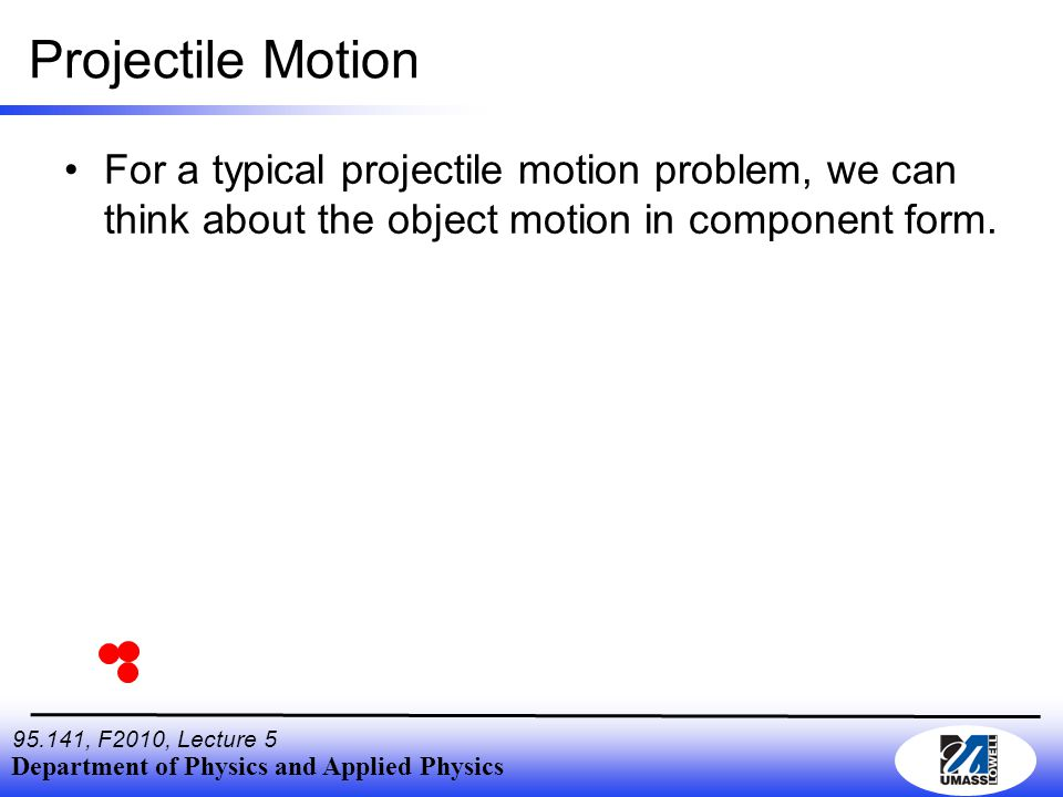 Department of Physics and Applied Physics 95.141, F2010, Lecture 5 Projectile Motion For a typical projectile motion problem, we can think about the o