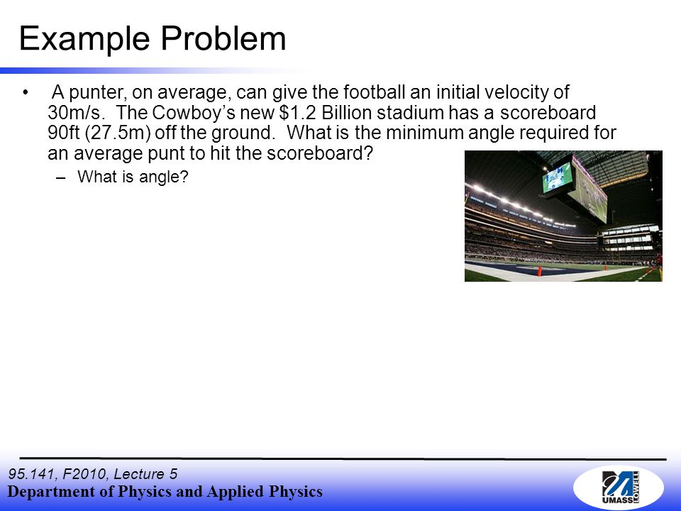 Department of Physics and Applied Physics 95.141, F2010, Lecture 5 Example Problem A punter, on average, can give the football an initial velocity of 30m/s.