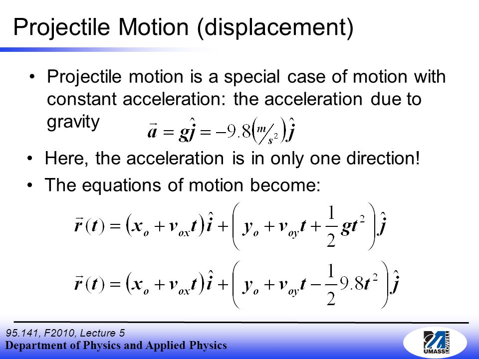 Department of Physics and Applied Physics 95.141, F2010, Lecture 5 Projectile Motion (displacement) Projectile motion is a special case of motion with constant acceleration: the acceleration due to gravity Here, the acceleration is in only one direction.