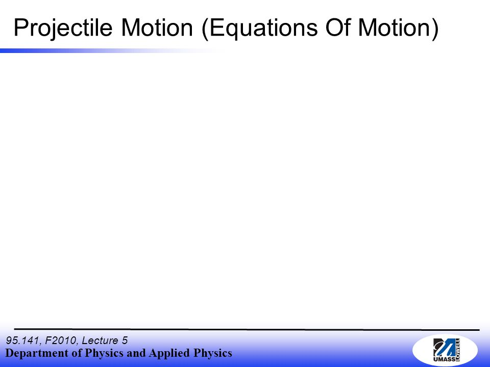 Department of Physics and Applied Physics 95.141, F2010, Lecture 5 Projectile Motion (velocity) We can always find the expression for velocity by differentiating the expression for displacement with respect to time.