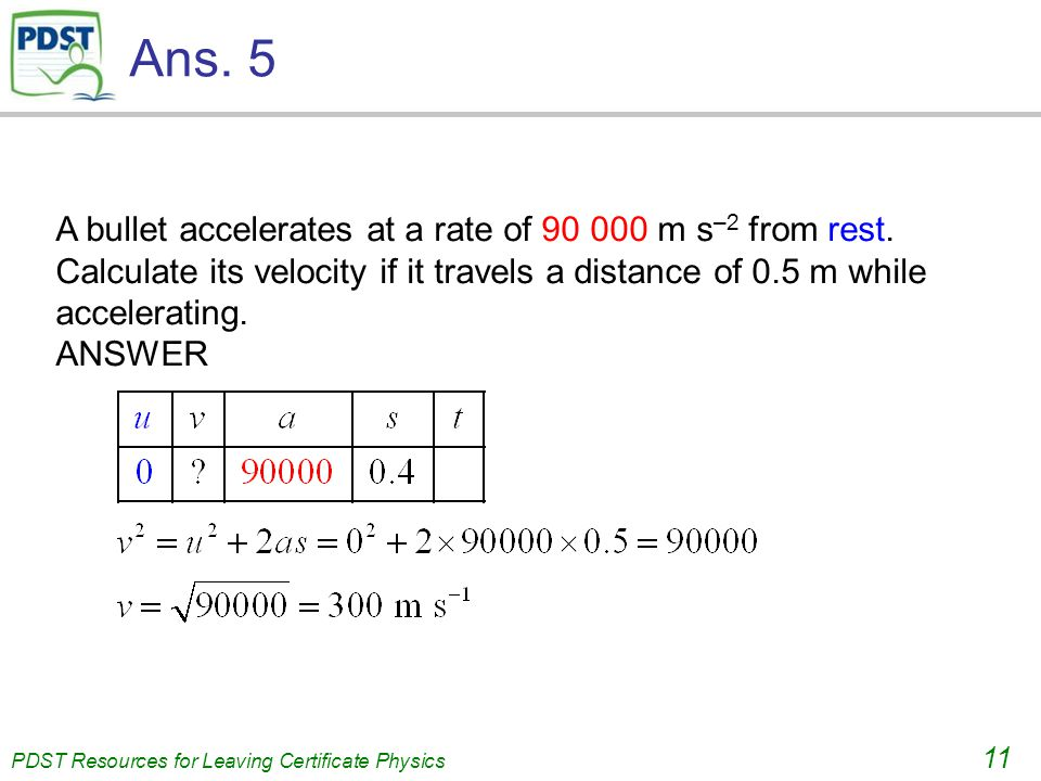 PDST Resources for Leaving Certificate Physics 11 Ans. 5 A bullet accelerates at a rate of 90 000 m s –2 from rest. Calculate its velocity if it trave