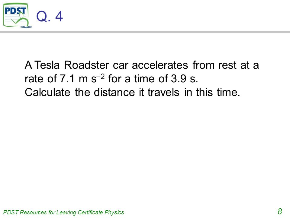 PDST Resources for Leaving Certificate Physics 8 Q. 4 A Tesla Roadster car accelerates from rest at a rate of 7.1 m s –2 for a time of 3.9 s. Calculat