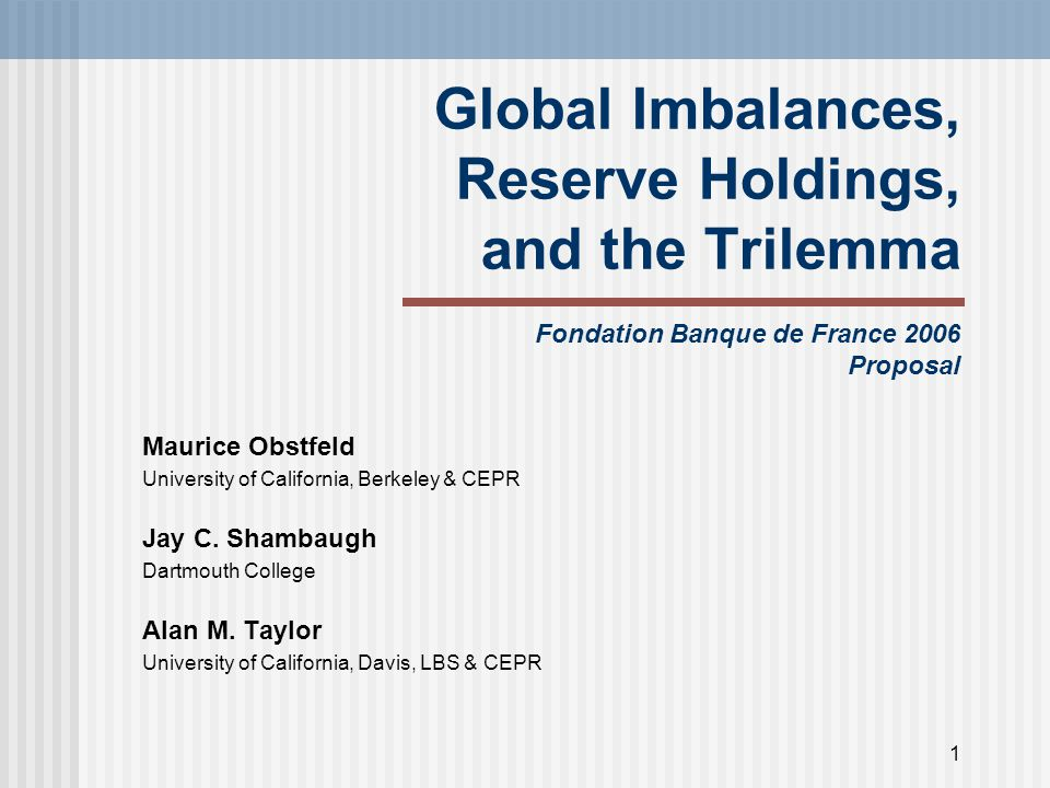 1 Global Imbalances, Reserve Holdings, and the Trilemma Fondation Banque de France 2006 Proposal Maurice Obstfeld University of California, Berkeley & CEPR Jay C.