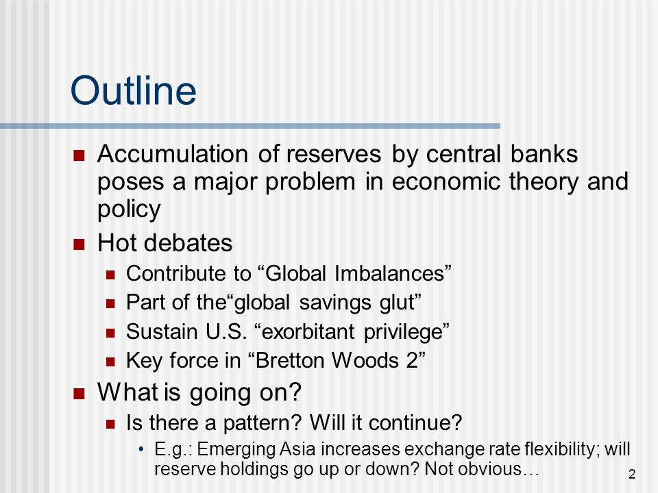 2 Outline Accumulation of reserves by central banks poses a major problem in economic theory and policy Hot debates Contribute to Global Imbalances Part of the global savings glut Sustain U.S.