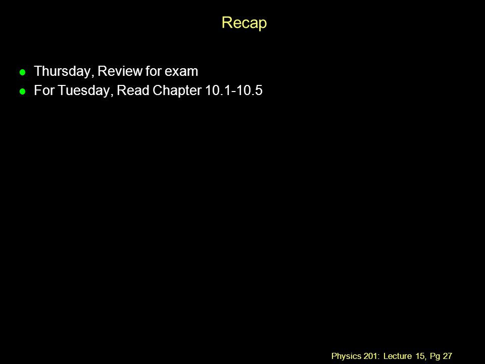 Physics 201: Lecture 15, Pg 27 Recap l Thursday, Review for exam l For Tuesday, Read Chapter 10.1-10.5