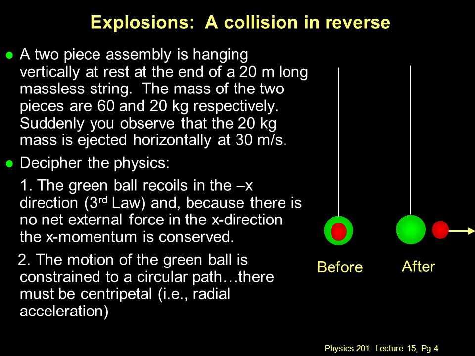 Physics 201: Lecture 15, Pg 4 Explosions: A collision in reverse l A two piece assembly is hanging vertically at rest at the end of a 20 m long massless string.