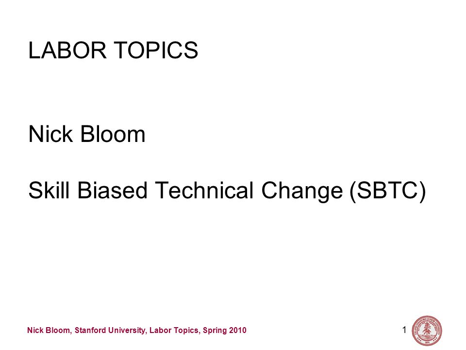 Nick Bloom, Stanford University, Labor Topics, Spring 2010 1 LABOR TOPICS Nick Bloom Skill Biased Technical Change (SBTC)