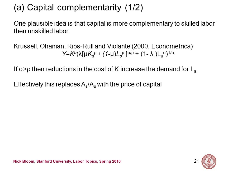 Nick Bloom, Stanford University, Labor Topics, Spring 2010 21 (a) Capital complementarity (1/2) One plausible idea is that capital is more complementary to skilled labor then unskilled labor.