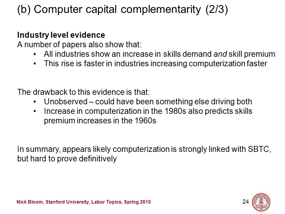 Nick Bloom, Stanford University, Labor Topics, Spring 2010 24 (b) Computer capital complementarity (2/3) Industry level evidence A number of papers also show that: All industries show an increase in skills demand and skill premium This rise is faster in industries increasing computerization faster The drawback to this evidence is that: Unobserved – could have been something else driving both Increase in computerization in the 1980s also predicts skills premium increases in the 1960s In summary, appears likely computerization is strongly linked with SBTC, but hard to prove definitively