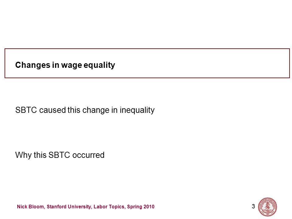 Nick Bloom, Stanford University, Labor Topics, Spring 2010 3 Why this SBTC occurred SBTC caused this change in inequality Changes in wage equality