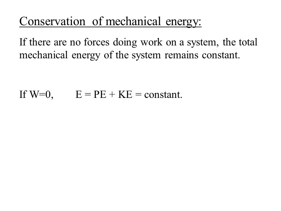 Conservation of mechanical energy: If there are no forces doing work on a system, the total mechanical energy of the system remains constant. If W=0,E