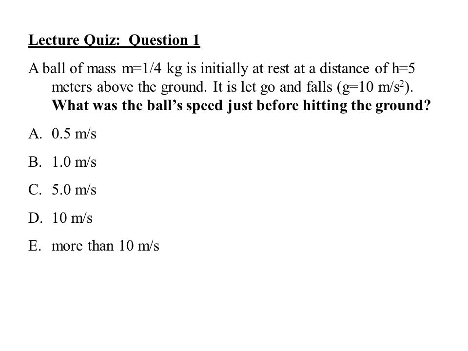 Lecture Quiz: Question 1 A ball of mass m=1/4 kg is initially at rest at a distance of h=5 meters above the ground. It is let go and falls (g=10 m/s 2