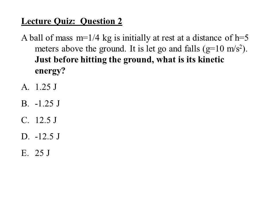 Lecture Quiz: Question 2 A ball of mass m=1/4 kg is initially at rest at a distance of h=5 meters above the ground. It is let go and falls (g=10 m/s 2