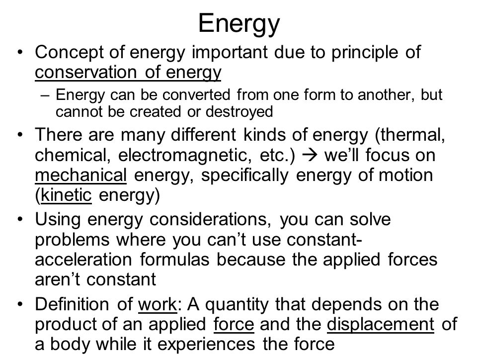 Energy Concept of energy important due to principle of conservation of energy –Energy can be converted from one form to another, but cannot be created or destroyed There are many different kinds of energy (thermal, chemical, electromagnetic, etc.)  we'll focus on mechanical energy, specifically energy of motion (kinetic energy) Using energy considerations, you can solve problems where you can't use constant- acceleration formulas because the applied forces aren't constant Definition of work: A quantity that depends on the product of an applied force and the displacement of a body while it experiences the force