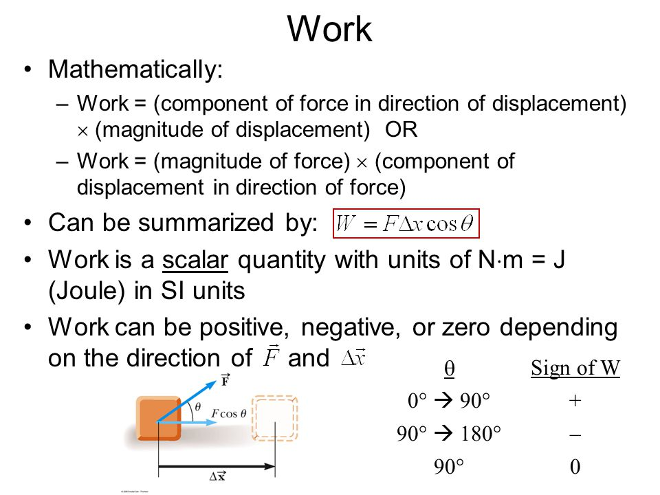 Work Mathematically: –Work = (component of force in direction of displacement)  (magnitude of displacement) OR –Work = (magnitude of force)  (component of displacement in direction of force) Can be summarized by: Work is a scalar quantity with units of N  m = J (Joule) in SI units Work can be positive, negative, or zero depending on the direction of and  Sign of W 0°  90° + 90°  180° – 90°0