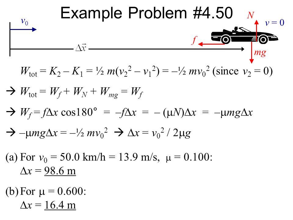 Example Problem #4.50 f mg N W tot = K 2 – K 1 = ½ m(v 2 2 – v 1 2 ) = –½ mv 0 2 (since v 2 = 0)  W tot = W f + W N + W mg = W f  W f = f  x cos180 ° = –f  x = – (  N)  x = –  mg  x  –  mg  x = –½ mv 0 2   x = v 0 2 / 2  g (a)For v 0 = 50.0 km/h = 13.9 m/s,  = 0.100:  x = 98.6 m (b)For  = 0.600:  x = 16.4 m v0v0 v = 0