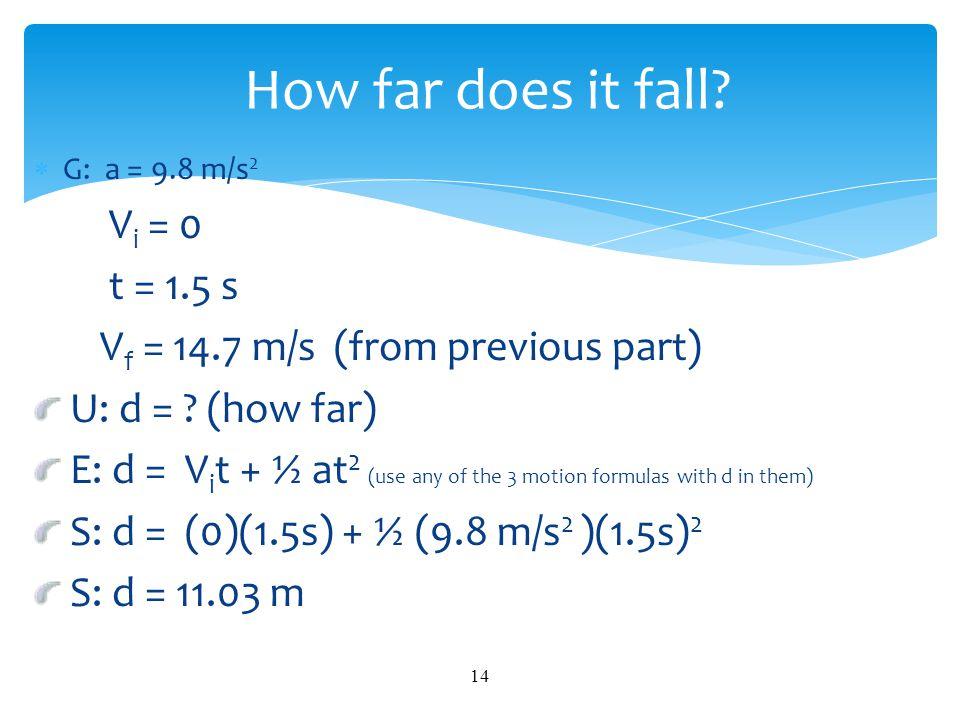  G: a = 9.8 m/s 2 V i = 0 t = 1.5 s V f = 14.7 m/s (from previous part) U: d = ? (how far) E: d = V i t + ½ at 2 (use any of the 3 motion formulas wi