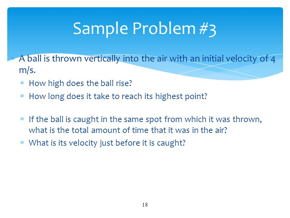  A ball is thrown vertically into the air with an initial velocity of 4 m/s.  How high does the ball rise?  How long does it take to reach its high