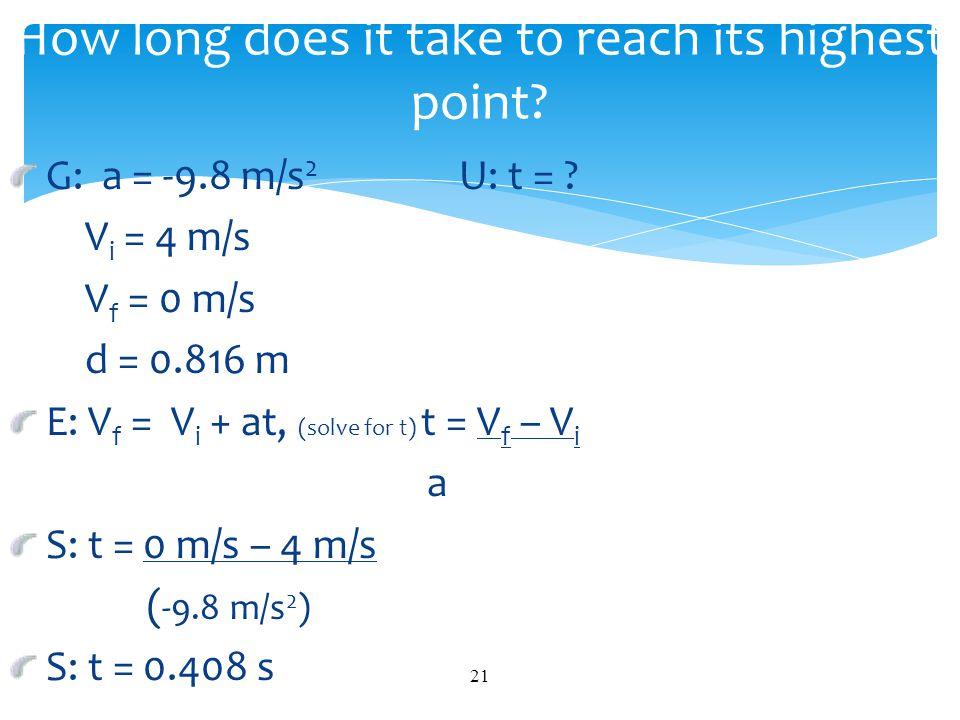 G: a = -9.8 m/s 2 U: t = ? V i = 4 m/s V f = 0 m/s d = 0.816 m E: V f = V i + at, (solve for t) t = V f – V i a S: t = 0 m/s – 4 m/s ( -9.8 m/s 2 ) S: