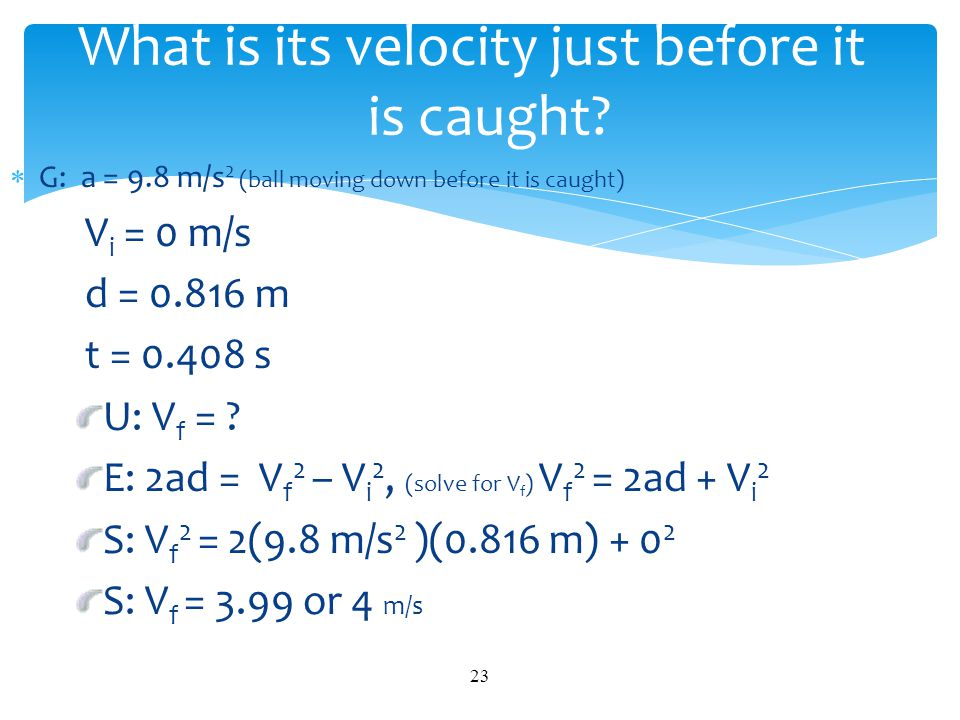 G: a = 9.8 m/s 2 (ball moving down before it is caught) V i = 0 m/s d = 0.816 m t = 0.408 s U: V f = ? E: 2ad = V f 2 – V i 2, (solve for V f ) V f