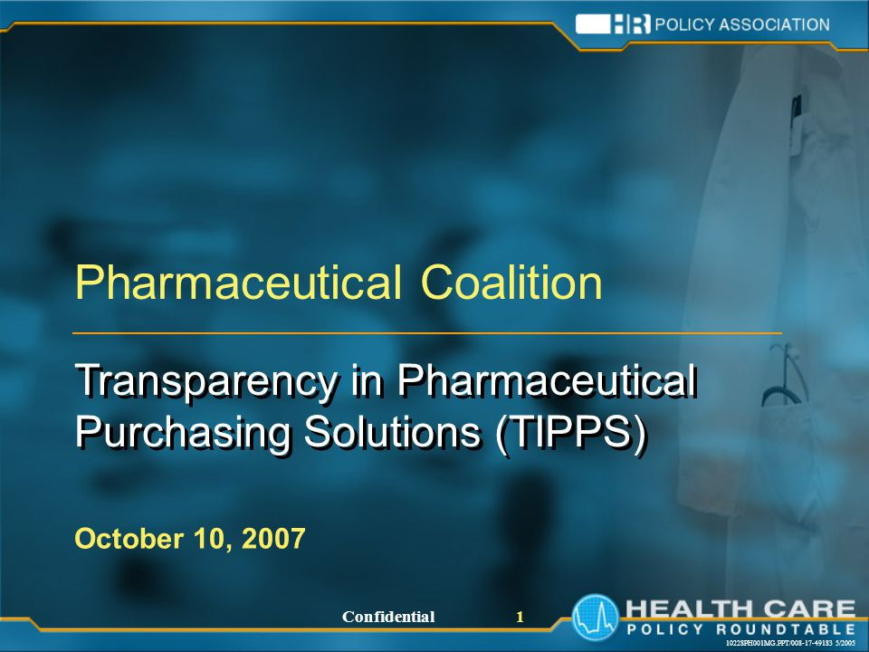 10228PH001MG.PPT/008-17-49183 5/2005 Confidential 1 Pharmaceutical Coalition Transparency in Pharmaceutical Purchasing Solutions (TIPPS) Transparency in Pharmaceutical Purchasing Solutions (TIPPS) October 10, 2007
