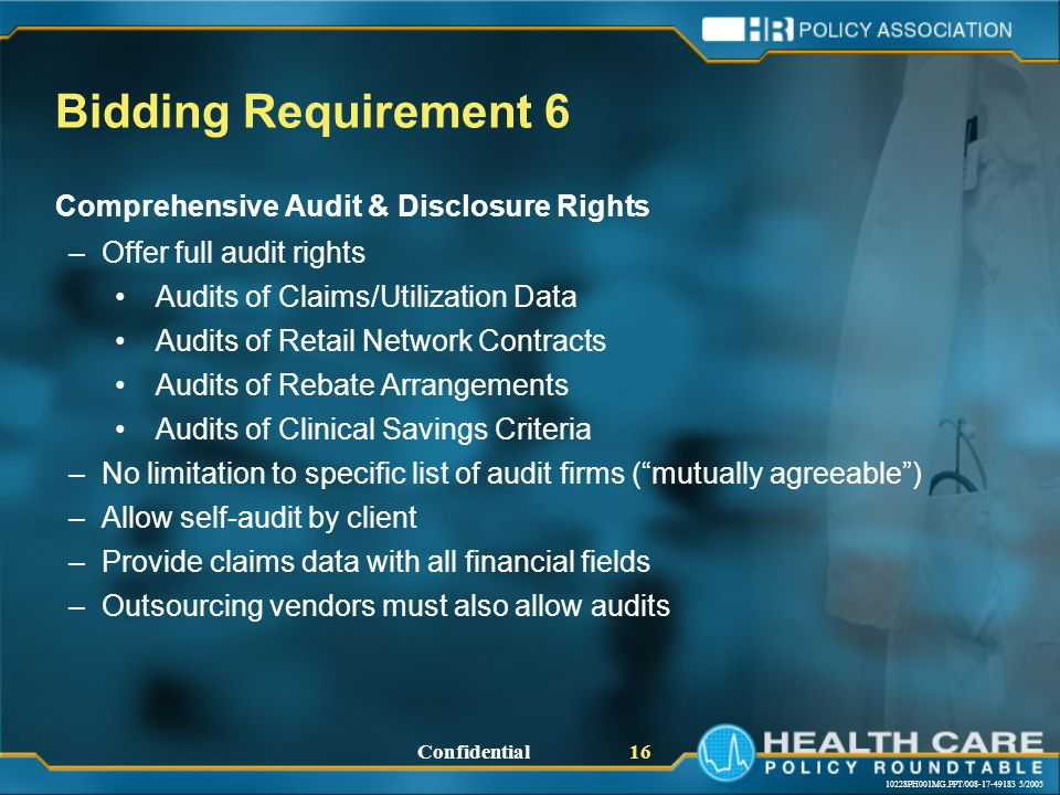 10228PH001MG.PPT/008-17-49183 5/2005 Confidential 16 Bidding Requirement 6 Comprehensive Audit & Disclosure Rights –Offer full audit rights Audits of Claims/Utilization Data Audits of Retail Network Contracts Audits of Rebate Arrangements Audits of Clinical Savings Criteria –No limitation to specific list of audit firms ( mutually agreeable ) –Allow self-audit by client –Provide claims data with all financial fields –Outsourcing vendors must also allow audits