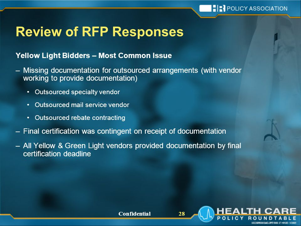 10228PH001MG.PPT/008-17-49183 5/2005 Confidential 28 Review of RFP Responses Yellow Light Bidders – Most Common Issue –Missing documentation for outsourced arrangements (with vendor working to provide documentation) Outsourced specialty vendor Outsourced mail service vendor Outsourced rebate contracting –Final certification was contingent on receipt of documentation –All Yellow & Green Light vendors provided documentation by final certification deadline
