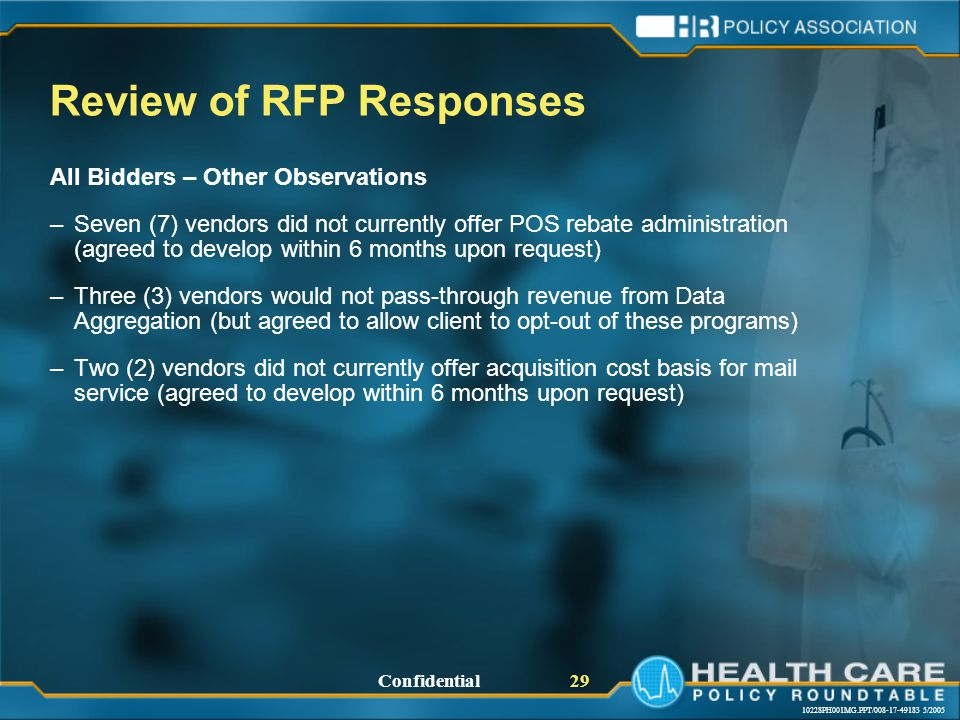 10228PH001MG.PPT/008-17-49183 5/2005 Confidential 29 Review of RFP Responses All Bidders – Other Observations –Seven (7) vendors did not currently offer POS rebate administration (agreed to develop within 6 months upon request) –Three (3) vendors would not pass-through revenue from Data Aggregation (but agreed to allow client to opt-out of these programs) –Two (2) vendors did not currently offer acquisition cost basis for mail service (agreed to develop within 6 months upon request)