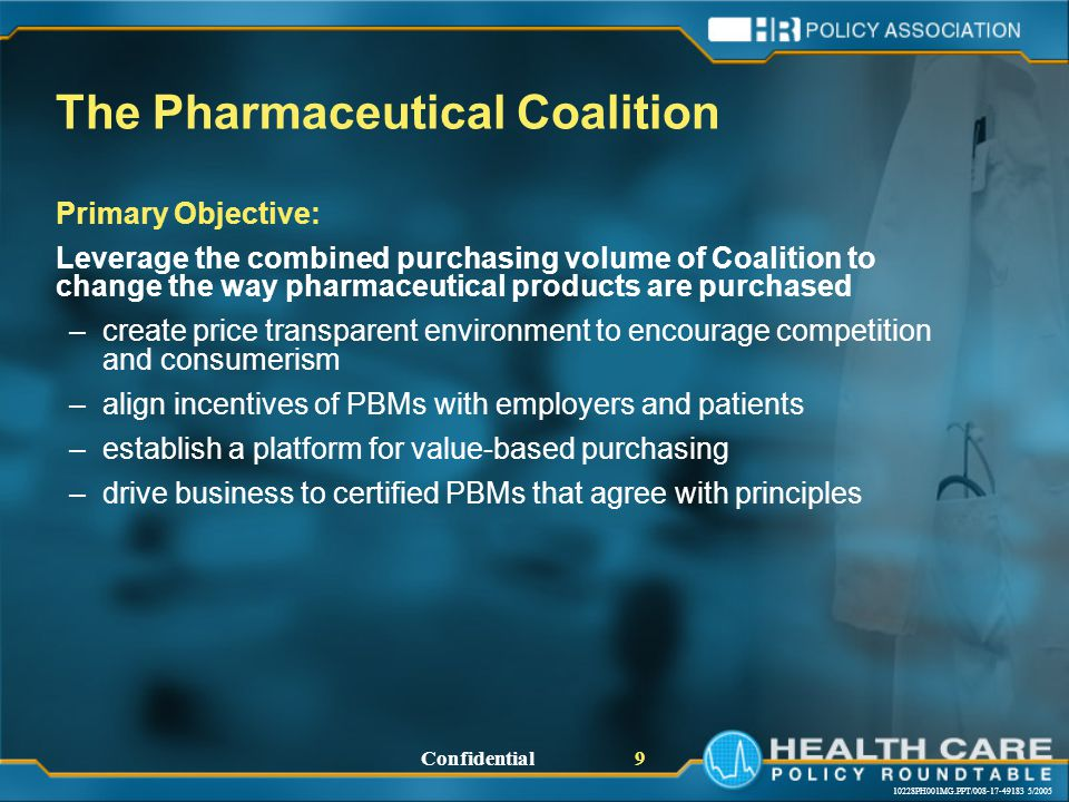 10228PH001MG.PPT/008-17-49183 5/2005 Confidential 9 The Pharmaceutical Coalition Primary Objective: Leverage the combined purchasing volume of Coalition to change the way pharmaceutical products are purchased –create price transparent environment to encourage competition and consumerism –align incentives of PBMs with employers and patients –establish a platform for value-based purchasing –drive business to certified PBMs that agree with principles