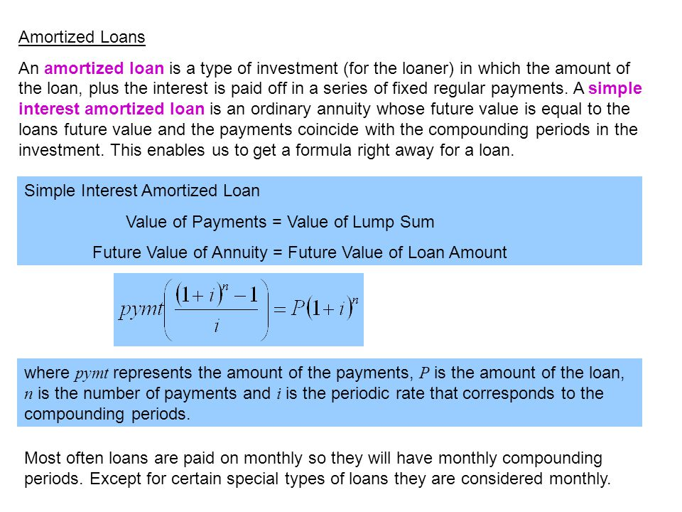An amortized loan is a type of investment (for the loaner) in which the amount of the loan, plus the interest is paid off in a series of fixed regular payments.