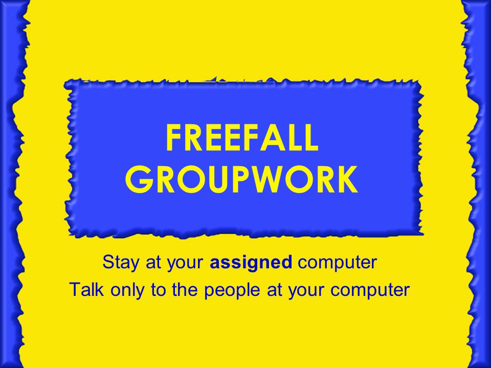 FREEFALL GROUPWORK Stay at your assigned computer Talk only to the people at your computer