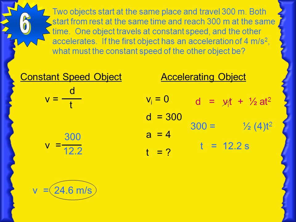Two objects start at the same place and travel 300 m. Both start from rest at the same time and reach 300 m at the same time. One object travels at co