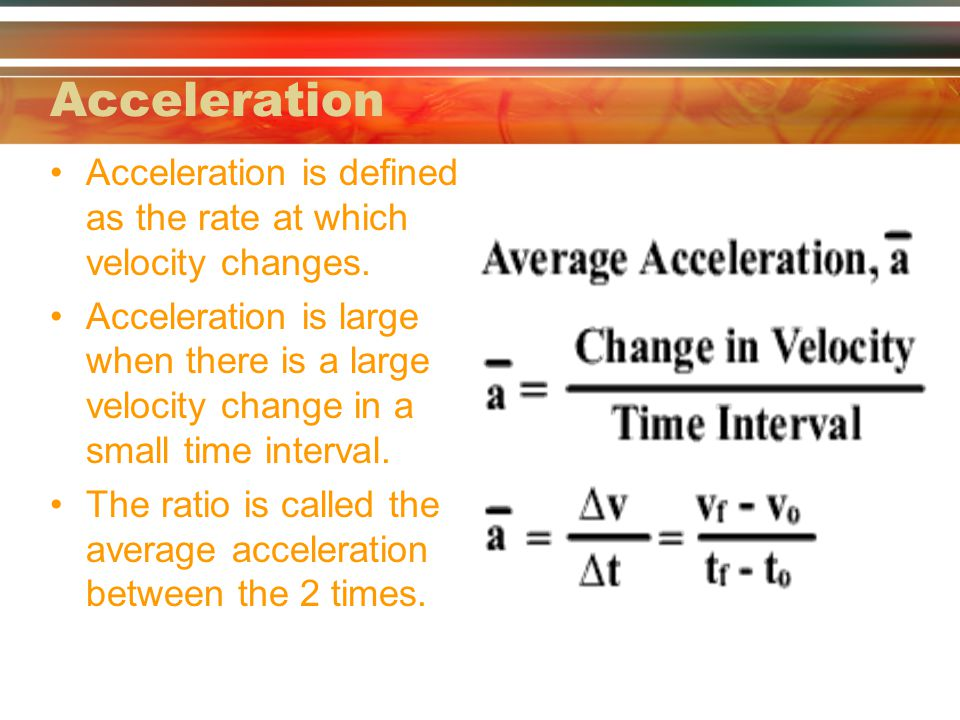 Acceleration is defined as the rate at which velocity changes. Acceleration is large when there is a large velocity change in a small time interval. T