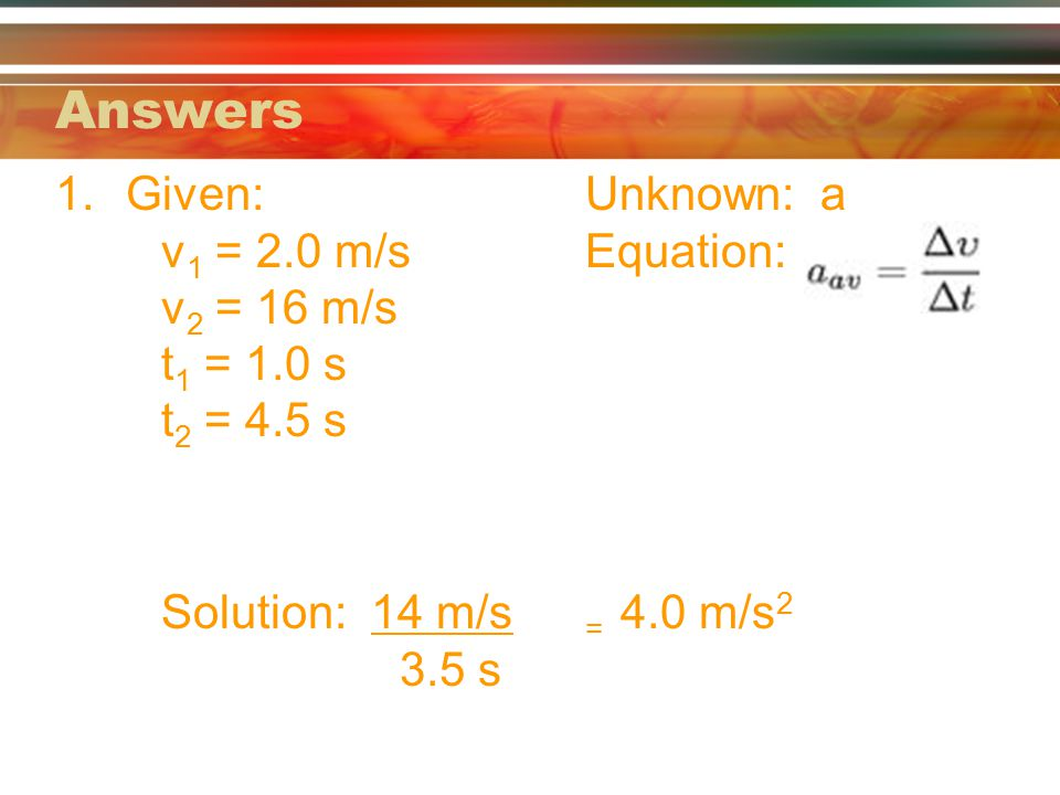Answers 1.Given:Unknown: a v 1 = 2.0 m/sEquation: v 2 = 16 m/s t 1 = 1.0 s t 2 = 4.5 s Solution: 14 m/s = 4.0 m/s 2 3.5 s