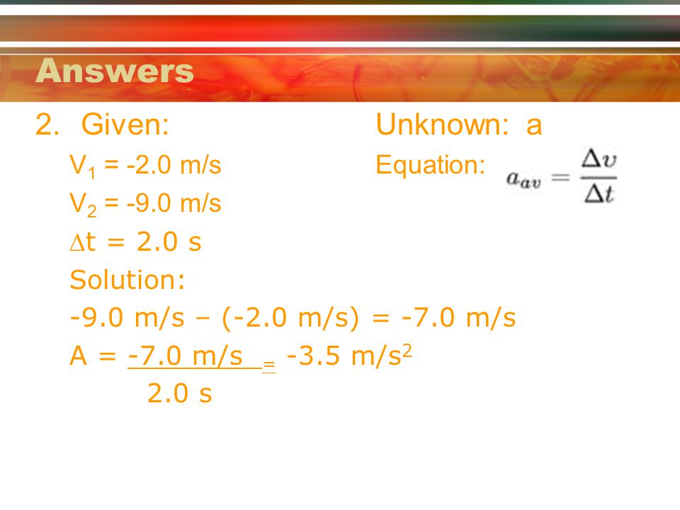 Answers 2.Given:Unknown: a V 1 = -2.0 m/sEquation: V 2 = -9.0 m/s t = 2.0 s Solution: -9.0 m/s – (-2.0 m/s) = -7.0 m/s A = -7.0 m/s = -3.5 m/s 2 2.0