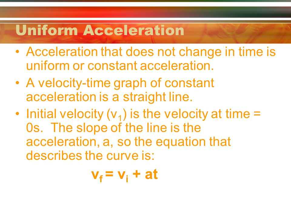 Uniform Acceleration Acceleration that does not change in time is uniform or constant acceleration. A velocity-time graph of constant acceleration is
