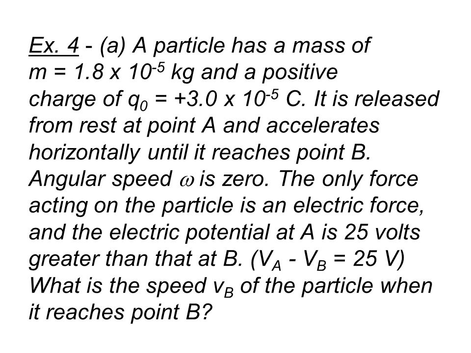 Ex. 4 - (a) A particle has a mass of m = 1.8 x 10 -5 kg and a positive charge of q 0 = +3.0 x 10 -5 C. It is released from rest at point A and acceler