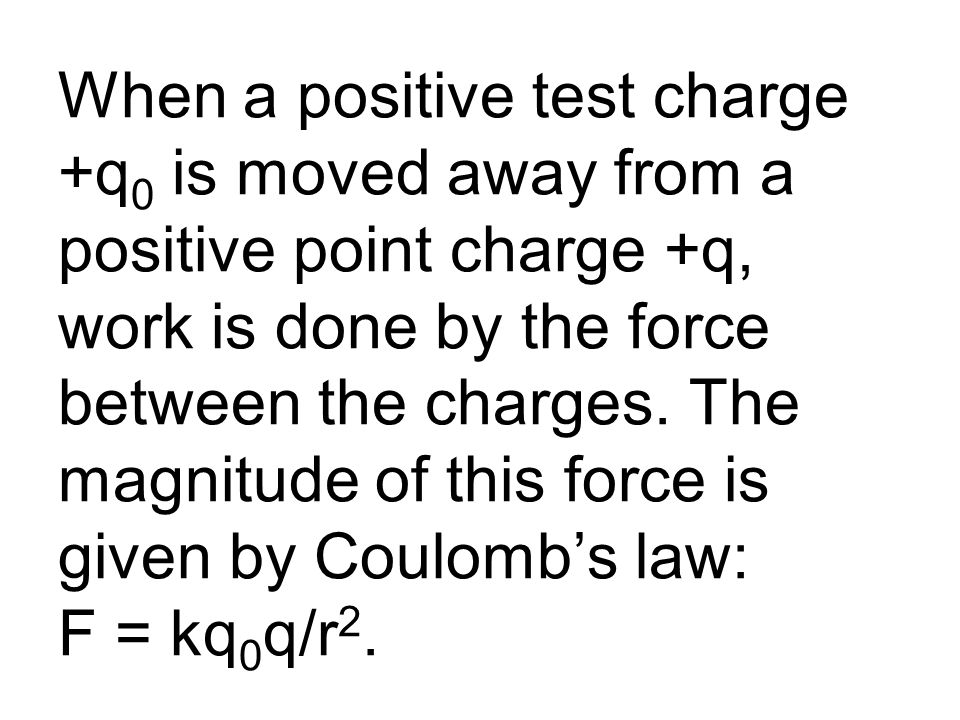 When a positive test charge +q 0 is moved away from a positive point charge +q, work is done by the force between the charges.