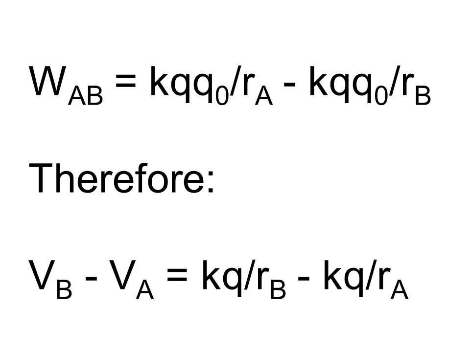 W AB = kqq 0 /r A - kqq 0 /r B Therefore: V B - V A = kq/r B - kq/r A