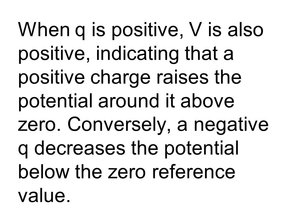 When q is positive, V is also positive, indicating that a positive charge raises the potential around it above zero.