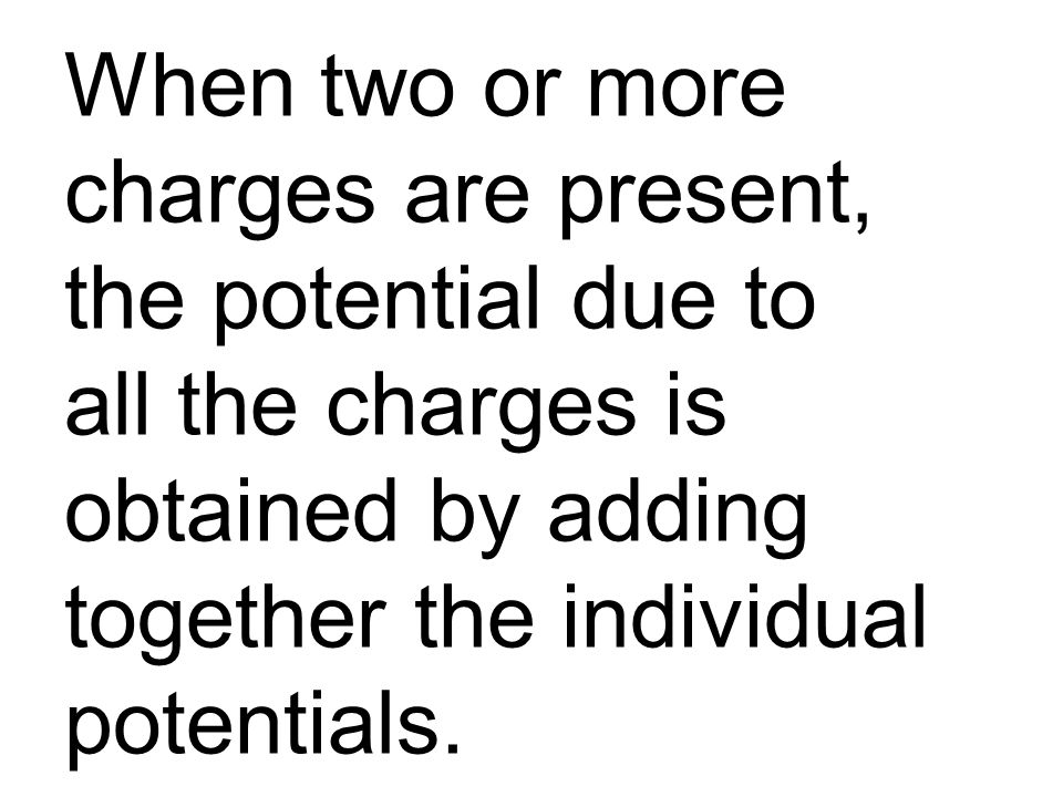 When two or more charges are present, the potential due to all the charges is obtained by adding together the individual potentials.