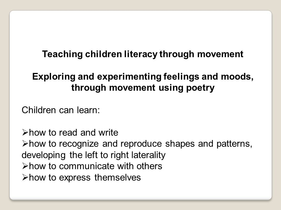 Teaching children literacy through movement Exploring and experimenting feelings and moods, through movement using poetry Children can learn:  how to read and write  how to recognize and reproduce shapes and patterns, developing the left to right laterality  how to communicate with others  how to express themselves