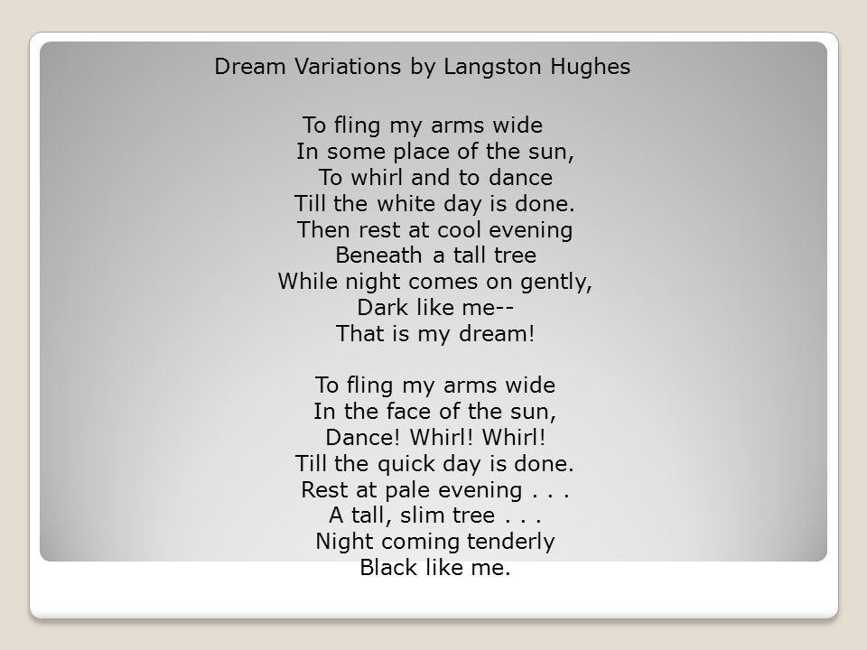 Dream Variations by Langston Hughes To fling my arms wide In some place of the sun, To whirl and to dance Till the white day is done. Then rest at coo