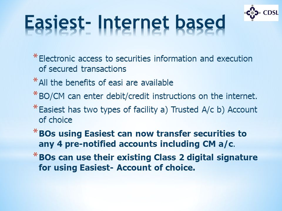 * Electronic access to securities information and execution of secured transactions * All the benefits of easi are available * BO/CM can enter debit/c