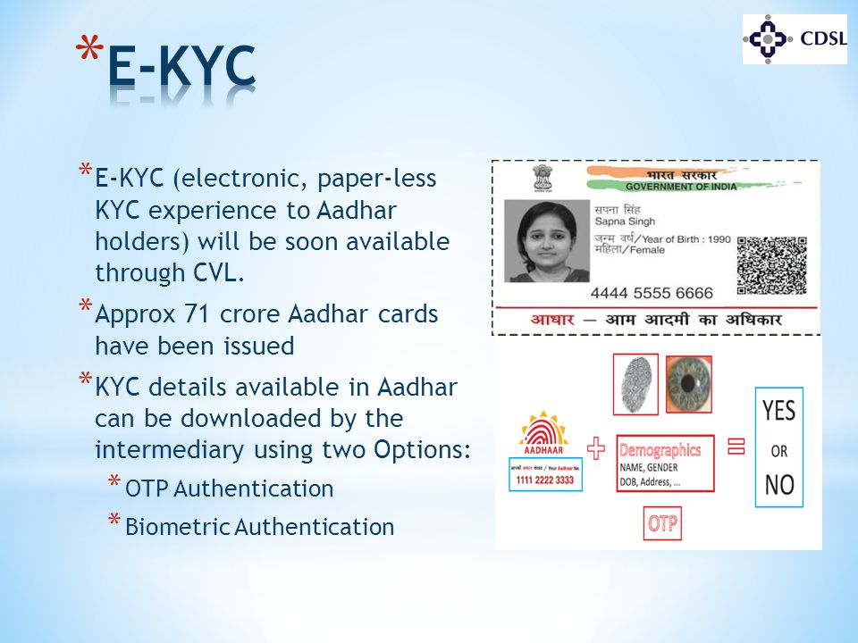 * E-KYC (electronic, paper-less KYC experience to Aadhar holders) will be soon available through CVL. * Approx 71 crore Aadhar cards have been issued