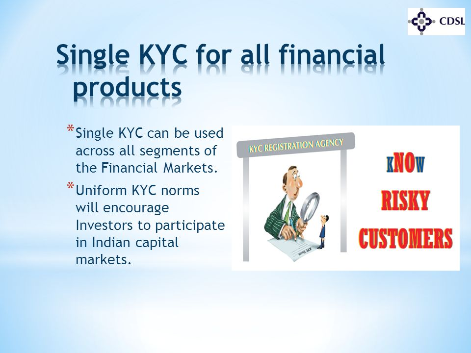 * Single KYC can be used across all segments of the Financial Markets. * Uniform KYC norms will encourage Investors to participate in Indian capital m