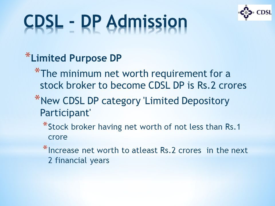 * Limited Purpose DP * The minimum net worth requirement for a stock broker to become CDSL DP is Rs.2 crores * New CDSL DP category 'Limited Depositor