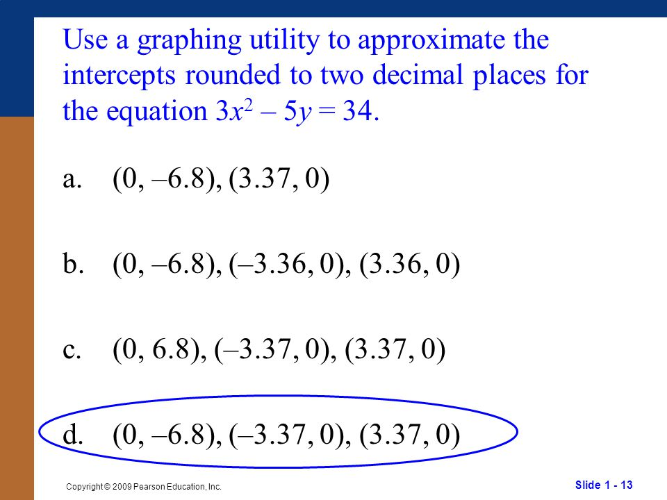 Slide 1 - 13 Copyright © 2009 Pearson Education, Inc. Use a graphing utility to approximate the intercepts rounded to two decimal places for the equat