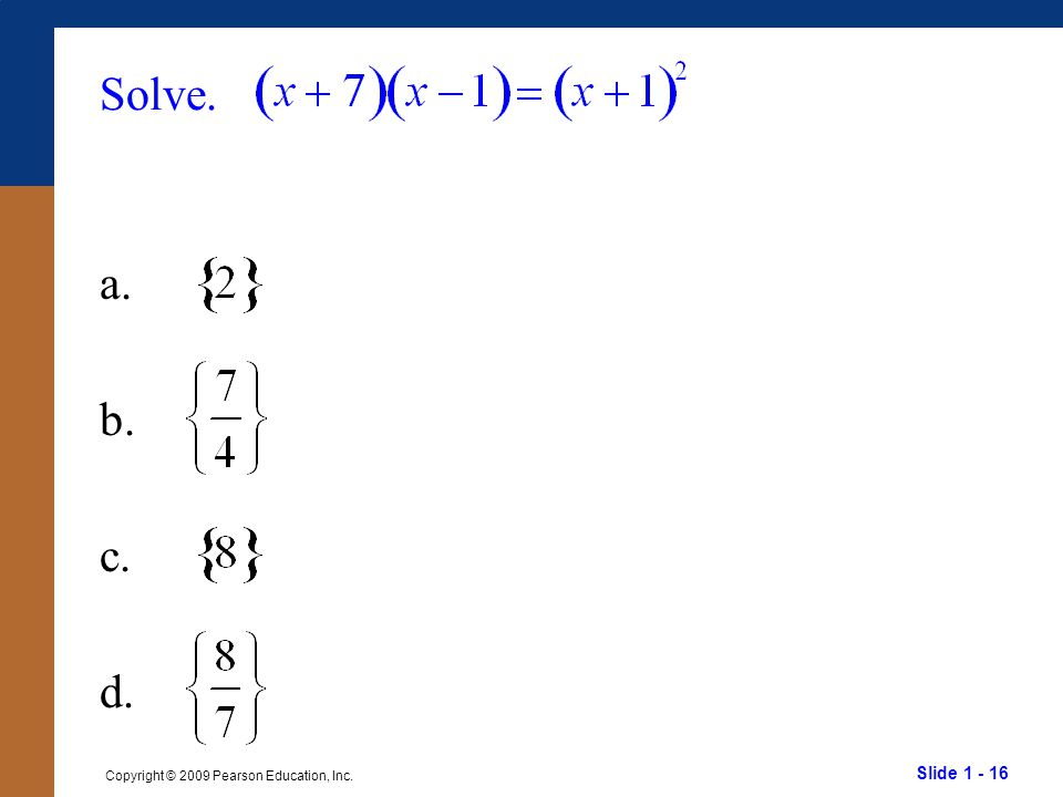 Slide 1 - 16 Copyright © 2009 Pearson Education, Inc. Solve. a. b. c. d.