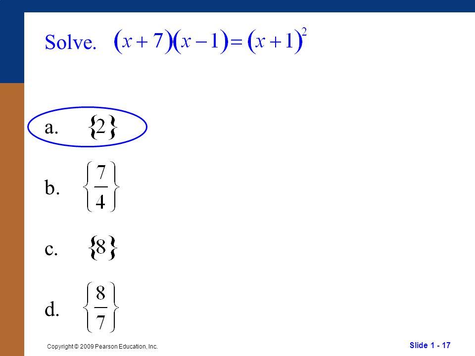 Slide 1 - 17 Copyright © 2009 Pearson Education, Inc. Solve. a. b. c. d.